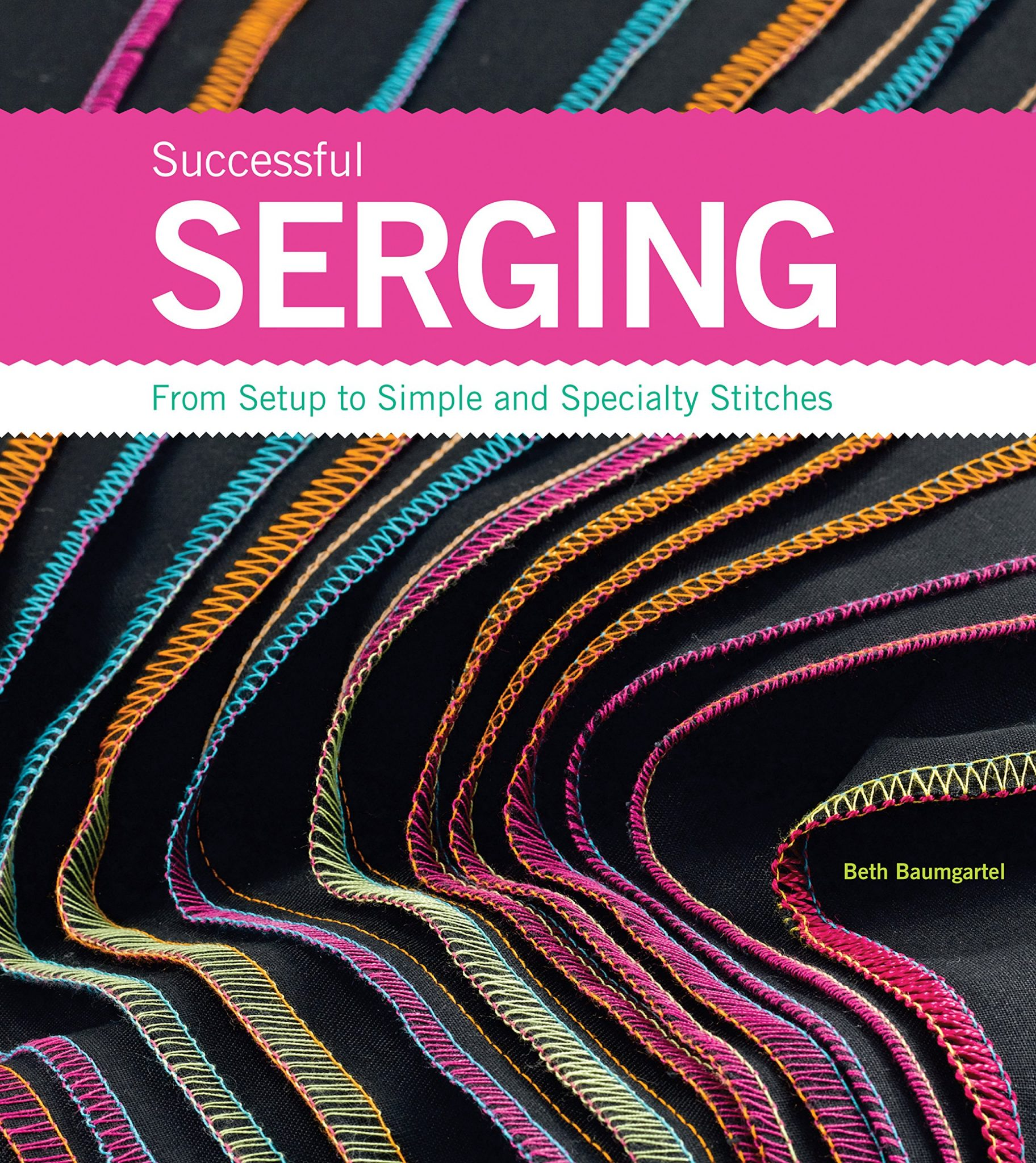 Successful Serging: From Setup to Simple and Specialty Stitches